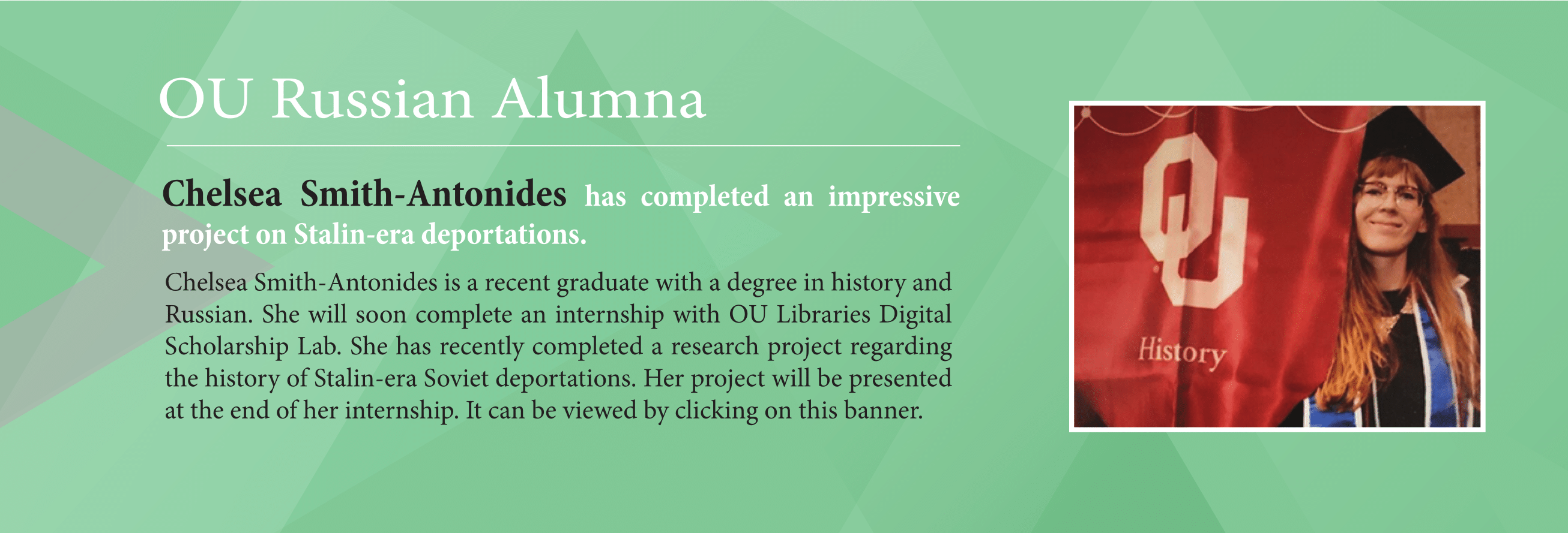 Green banner with image of a red headed woman holding an OU history banner. The banner says, Chelsea Smith-Antonides has completed an impressive project on Stalin-era deportations.  Chelsea Smith-Antonides is a recent graduate with a degree in history and Russian. She will soon complete an internship with OU Libraries Digital Scholarship Lab. She has recently completed a research project regarding the history of Stalin-era Soviet deportations. Her project will be presented at the end of her internship.