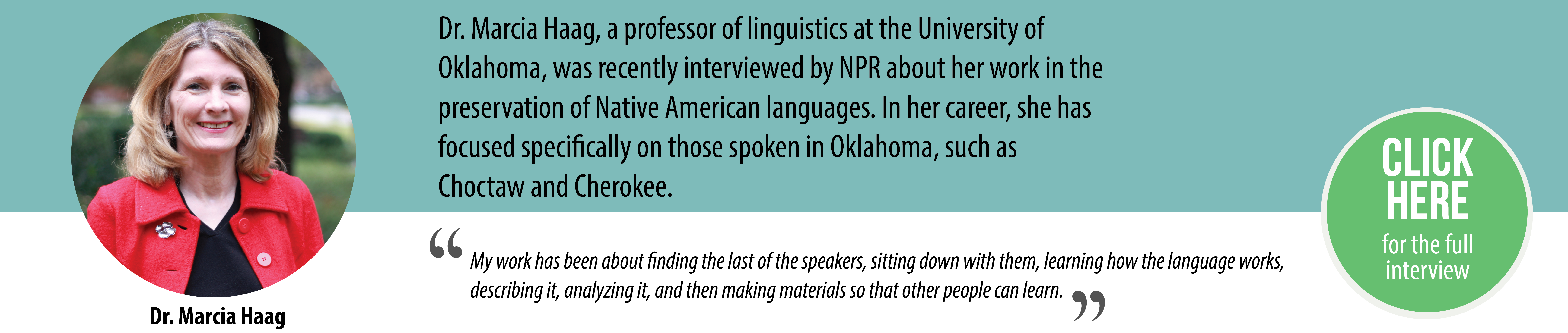 "Dr. Marcia Haag, a professor of linguistics at the University of Oklahoma, was recently interviewed by NPR about her work in the preservation of Native American languages. In her career, she has focused specifically on those spoken in Oklahoma, such Choctaw and Cherokee. ""My work has been about finding the last of the speakers, sitting down with them, learning how the language works, describing it, analyzing it, and then making materials so that other people can learn."""