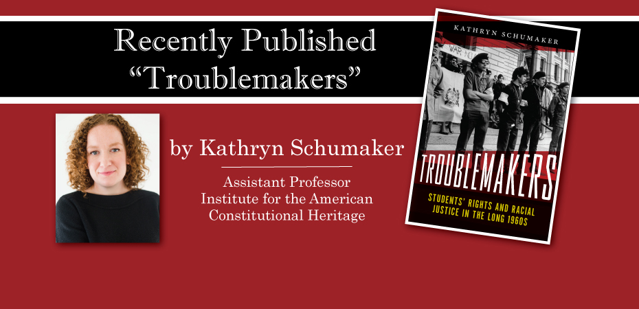 Recently Published Troublemakers by Kathryn Schumaker Assistant Professor Institute for the American Constitutional Heritage