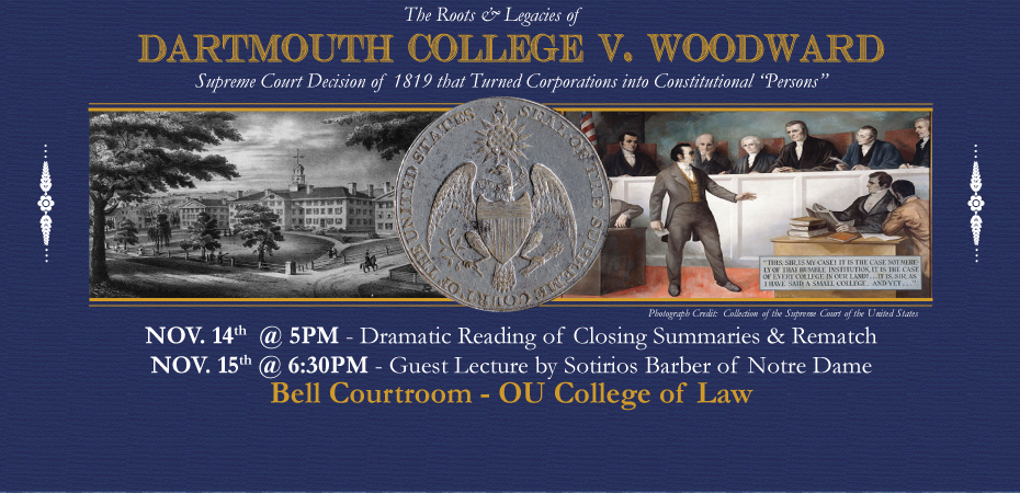 The Roots and Legacies of Dartmouth College v. Woodward.  Supreme Court Decision of 1819 that Turned Corporations into Constitutional Persons.  November 14th at 5pm dramatic reading of the closing summaries and rematch.  November 15th at 6:30pm guest lecture by Sotirios Barber of Notre Dame.  Bell Courtroom OU College of Law.