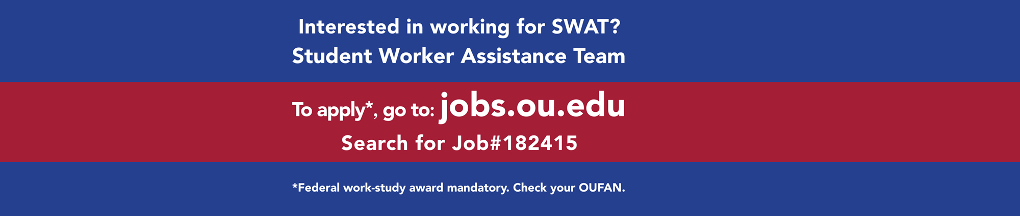 Interested in working for SWAT? Student Worker Assistance Team To apply* go to jobs.ou.edu Search for Job#182415 Federal work-study award mandatory. Check your OUFAN.