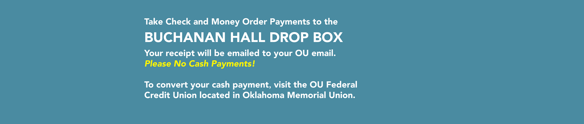 Take Check and Money Order Payments to the BUCHANAN HALL DROP BOX Your receipt will be emailed to your OU email.  Please No Cash Payments!  To convert your cash payment, visit the OU Federal Credit Union located in Oklahoma Memorial Union.