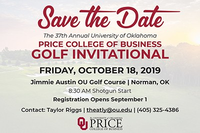 Save the Date - The 37th Annual University of Oklahoma Price College of Business Golf Invitational Friday, October 18, 2019 Jimmie Austin OU Golf Course, Norman, OK 8:30 AM Shotgun Start, Registration opens September 1, Contact: Taylor Riggs theatly@ou.edu - (405) 325-4386